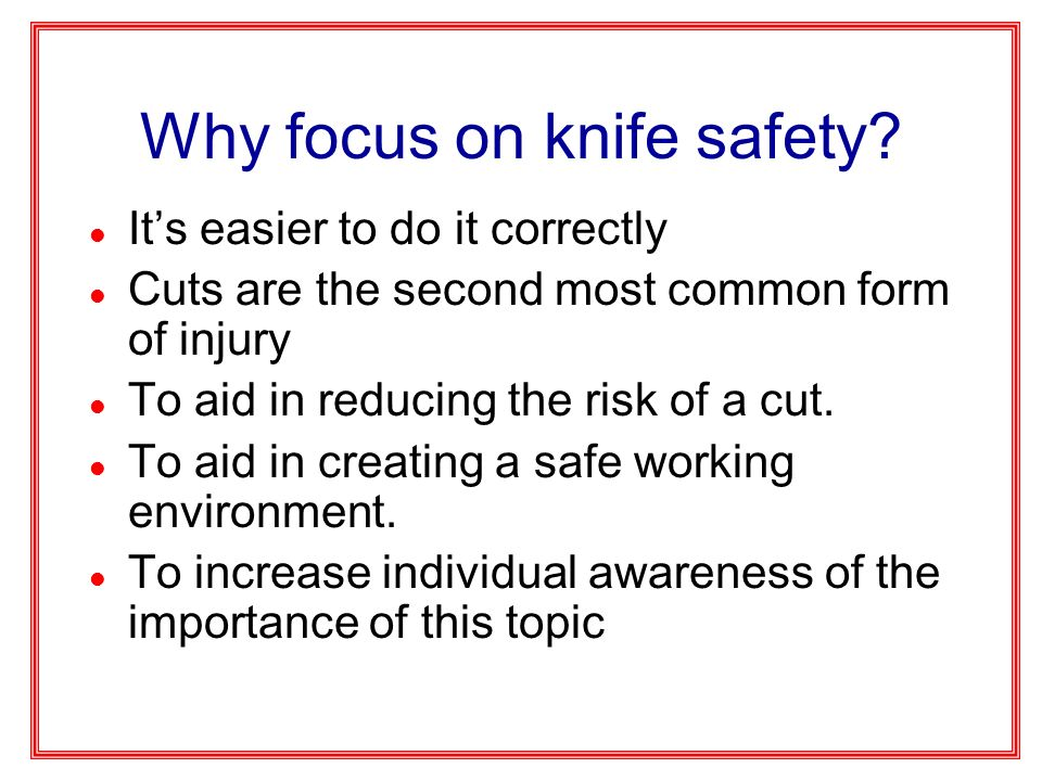 Why focus on knife safety? l Its easier to do it correctly l Cuts are the second most common form of injury l To aid in reducing the risk of a cut. l