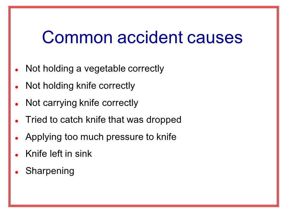 Common accident causes l Not holding a vegetable correctly l Not holding knife correctly l Not carrying knife correctly l Tried to catch knife that wa