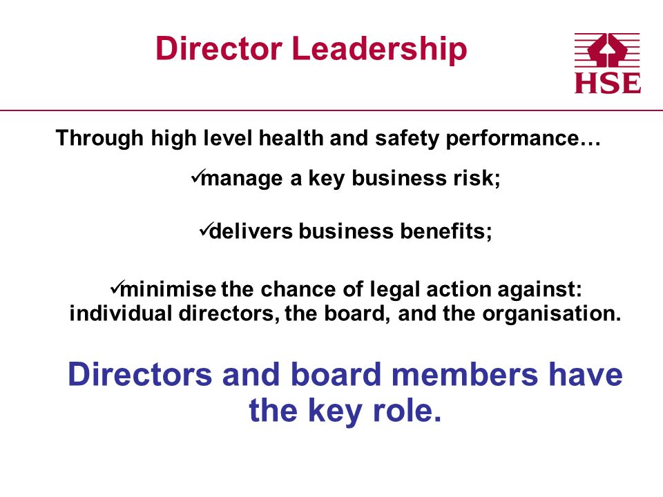 Through high level health and safety performance… manage a key business risk; delivers business benefits; minimise the chance of legal action against: individual directors, the board, and the organisation.
