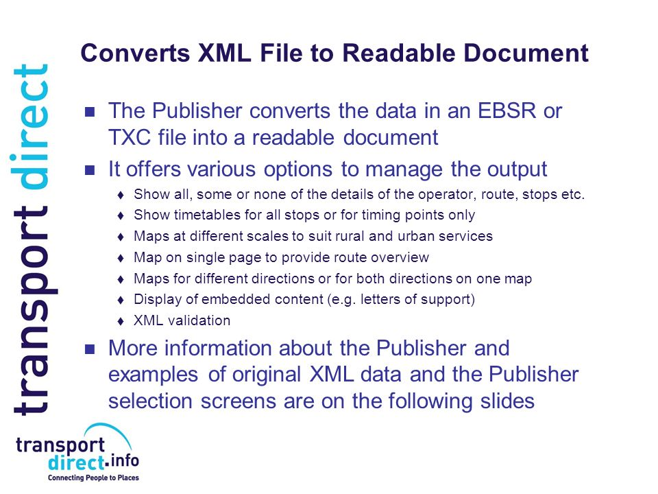 Converts XML File to Readable Document The Publisher converts the data in an EBSR or TXC file into a readable document It offers various options to manage the output Show all, some or none of the details of the operator, route, stops etc.