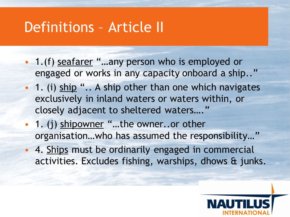 Definitions – Article II 1.(f) seafarer …any person who is employed or engaged or works in any capacity onboard a ship..