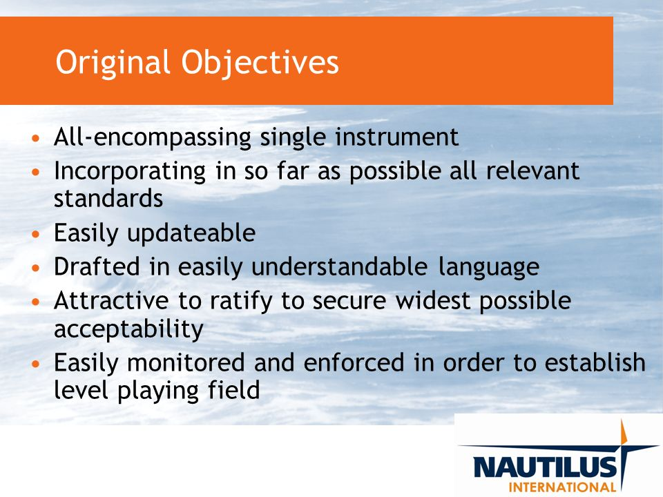Original Objectives All-encompassing single instrument Incorporating in so far as possible all relevant standards Easily updateable Drafted in easily understandable language Attractive to ratify to secure widest possible acceptability Easily monitored and enforced in order to establish level playing field