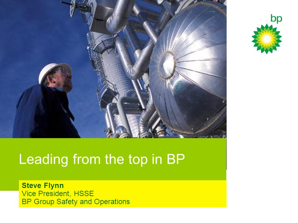 Leading from the top in BP Steve Flynn Vice President, HSSE BP Group Safety and Operations
