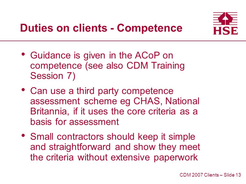 Duties on clients - Competence Guidance is given in the ACoP on competence (see also CDM Training Session 7) Can use a third party competence assessment scheme eg CHAS, National Britannia, if it uses the core criteria as a basis for assessment Small contractors should keep it simple and straightforward and show they meet the criteria without extensive paperwork CDM 2007 Clients – Slide 13