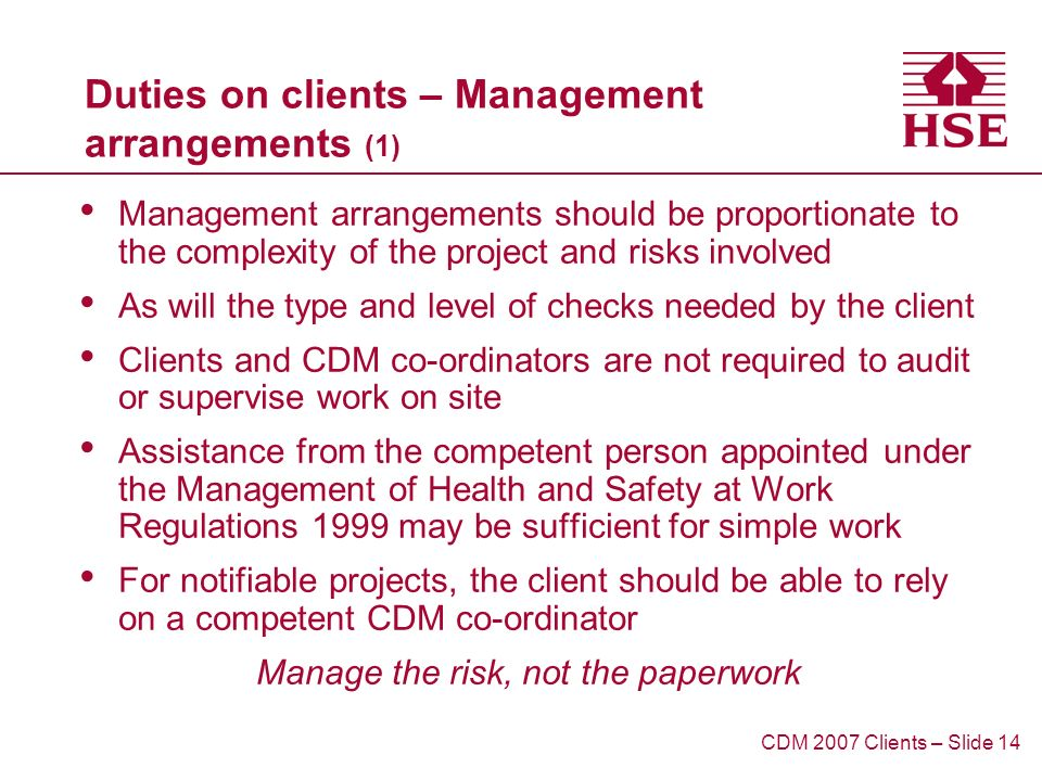 Duties on clients – Management arrangements (1) Management arrangements should be proportionate to the complexity of the project and risks involved As will the type and level of checks needed by the client Clients and CDM co-ordinators are not required to audit or supervise work on site Assistance from the competent person appointed under the Management of Health and Safety at Work Regulations 1999 may be sufficient for simple work For notifiable projects, the client should be able to rely on a competent CDM co-ordinator Manage the risk, not the paperwork CDM 2007 Clients – Slide 14