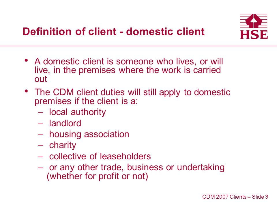 Definition of client - domestic client A domestic client is someone who lives, or will live, in the premises where the work is carried out The CDM client duties will still apply to domestic premises if the client is a: – local authority – landlord – housing association – charity – collective of leaseholders – or any other trade, business or undertaking (whether for profit or not) CDM 2007 Clients – Slide 3