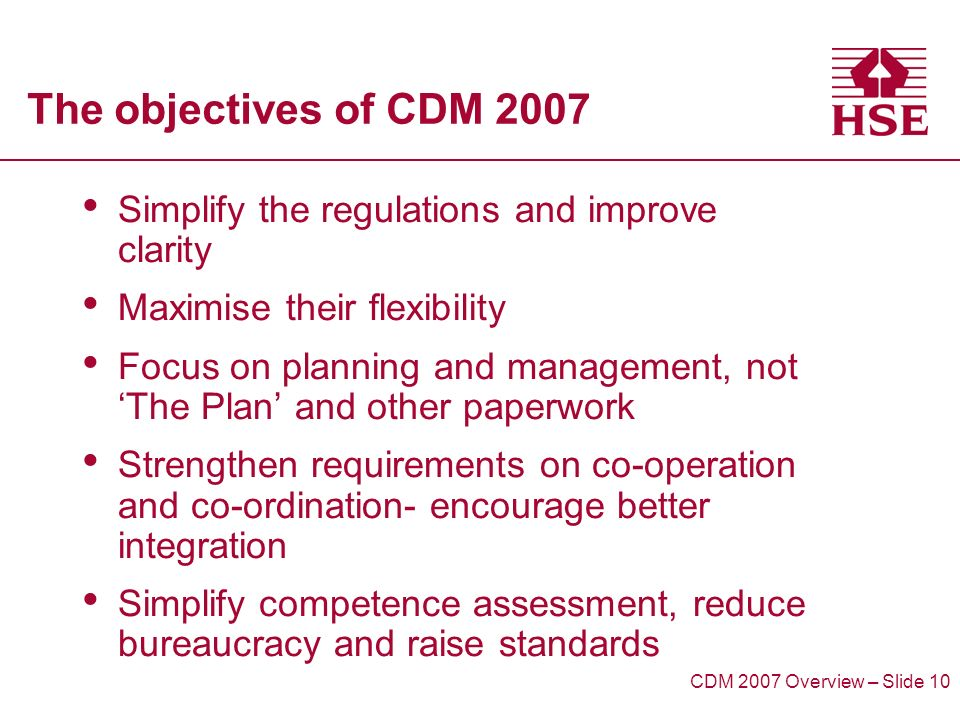 The objectives of CDM 2007 Simplify the regulations and improve clarity Maximise their flexibility Focus on planning and management, not The Plan and other paperwork Strengthen requirements on co-operation and co-ordination- encourage better integration Simplify competence assessment, reduce bureaucracy and raise standards CDM 2007 Overview – Slide 10