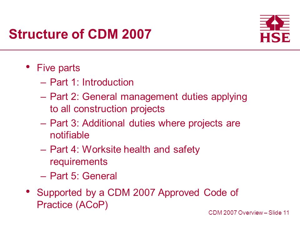 Structure of CDM 2007 Five parts –Part 1: Introduction –Part 2: General management duties applying to all construction projects –Part 3: Additional duties where projects are notifiable –Part 4: Worksite health and safety requirements –Part 5: General Supported by a CDM 2007 Approved Code of Practice (ACoP) CDM 2007 Overview – Slide 11