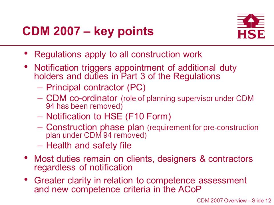 CDM 2007 – key points Regulations apply to all construction work Notification triggers appointment of additional duty holders and duties in Part 3 of the Regulations –Principal contractor (PC) –CDM co-ordinator (role of planning supervisor under CDM 94 has been removed) –Notification to HSE (F10 Form) –Construction phase plan (requirement for pre-construction plan under CDM 94 removed) –Health and safety file Most duties remain on clients, designers & contractors regardless of notification Greater clarity in relation to competence assessment and new competence criteria in the ACoP CDM 2007 Overview – Slide 12
