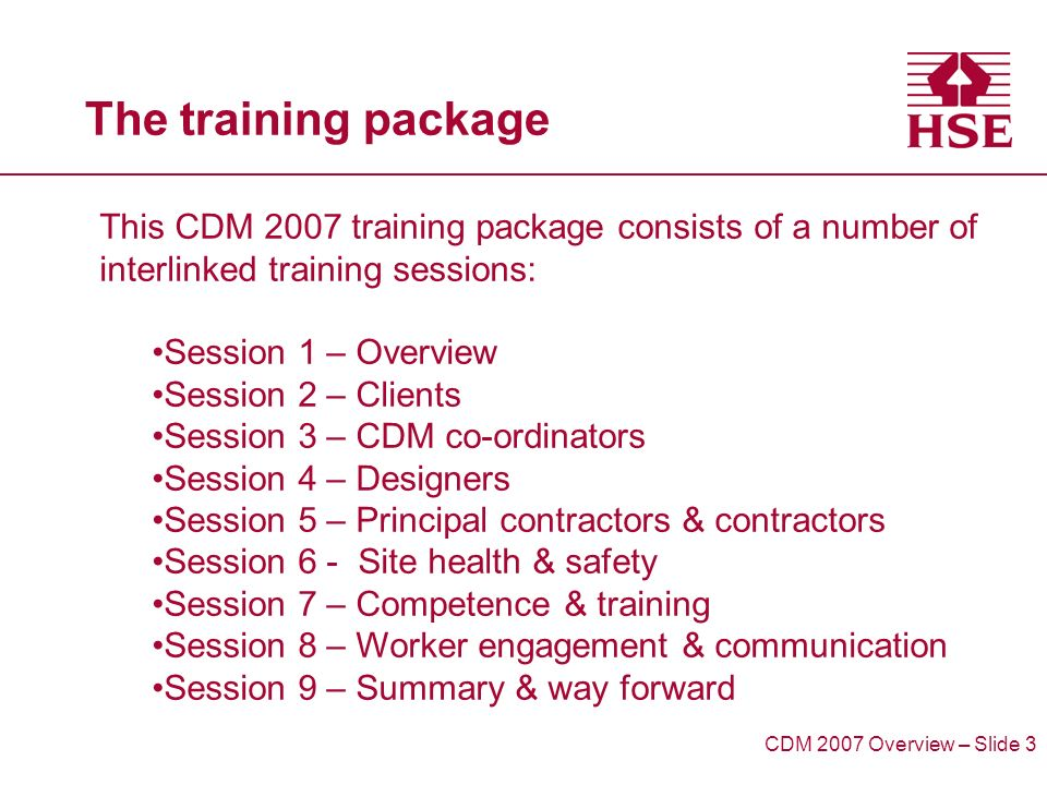 The training package This CDM 2007 training package consists of a number of interlinked training sessions: Session 1 – Overview Session 2 – Clients Session 3 – CDM co-ordinators Session 4 – Designers Session 5 – Principal contractors & contractors Session 6 - Site health & safety Session 7 – Competence & training Session 8 – Worker engagement & communication Session 9 – Summary & way forward CDM 2007 Overview – Slide 3