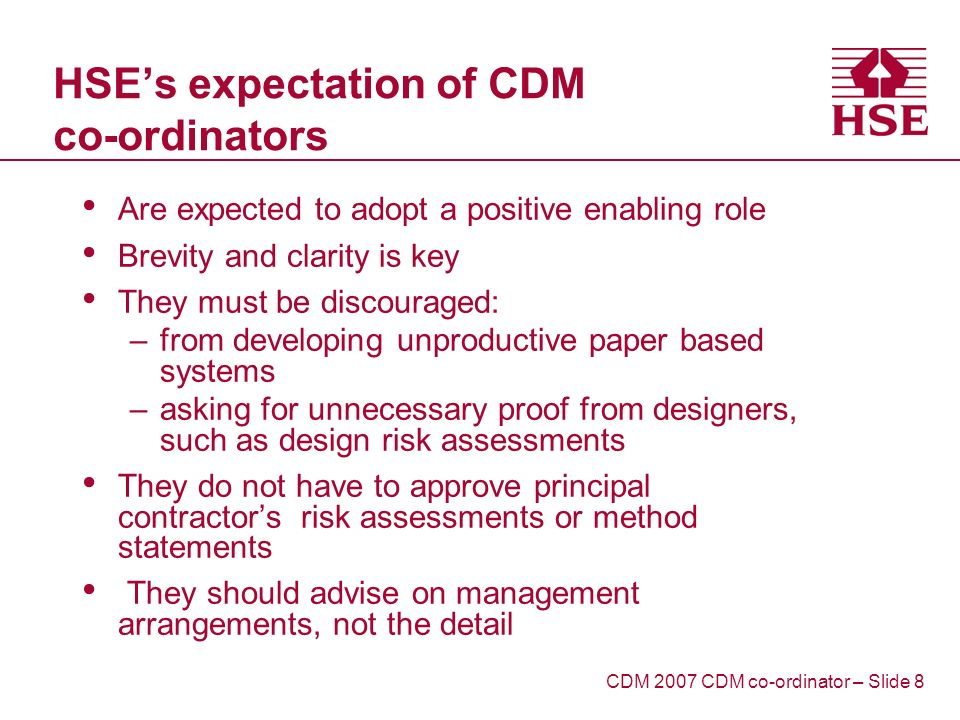 HSEs expectation of CDM co-ordinators Are expected to adopt a positive enabling role Brevity and clarity is key They must be discouraged: –from developing unproductive paper based systems –asking for unnecessary proof from designers, such as design risk assessments They do not have to approve principal contractors risk assessments or method statements They should advise on management arrangements, not the detail CDM 2007 CDM co-ordinator – Slide 8