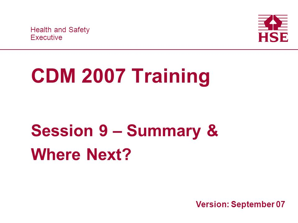 Health and Safety Executive Health and Safety Executive CDM 2007 Training Session 9 – Summary & Where Next.