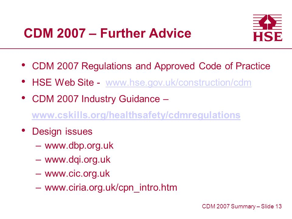 CDM 2007 – Further Advice CDM 2007 Regulations and Approved Code of Practice HSE Web Site - www.hse.gov.uk/construction/cdmwww.hse.gov.uk/construction/cdm CDM 2007 Industry Guidance – www.cskills.org/healthsafety/cdmregulations Design issues –www.dbp.org.uk –www.dqi.org.uk –www.cic.org.uk –www.ciria.org.uk/cpn_intro.htm CDM 2007 Summary – Slide 13