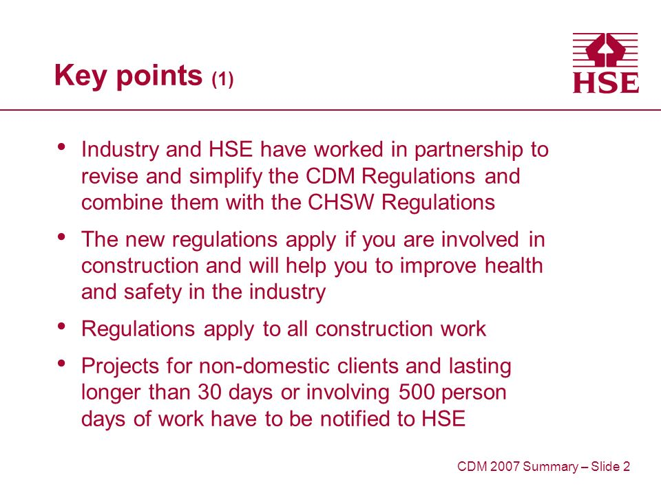 Key points (1) Industry and HSE have worked in partnership to revise and simplify the CDM Regulations and combine them with the CHSW Regulations The new regulations apply if you are involved in construction and will help you to improve health and safety in the industry Regulations apply to all construction work Projects for non-domestic clients and lasting longer than 30 days or involving 500 person days of work have to be notified to HSE CDM 2007 Summary – Slide 2