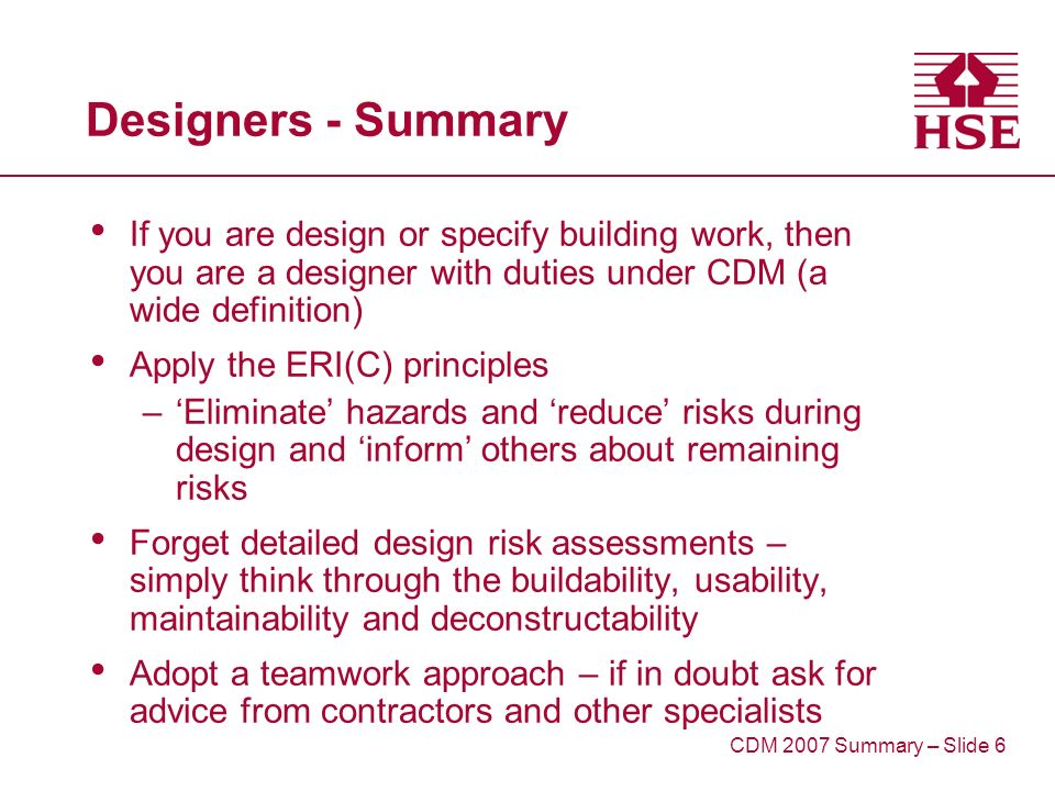 Designers - Summary If you are design or specify building work, then you are a designer with duties under CDM (a wide definition) Apply the ERI(C) principles –Eliminate hazards and reduce risks during design and inform others about remaining risks Forget detailed design risk assessments – simply think through the buildability, usability, maintainability and deconstructability Adopt a teamwork approach – if in doubt ask for advice from contractors and other specialists CDM 2007 Summary – Slide 6