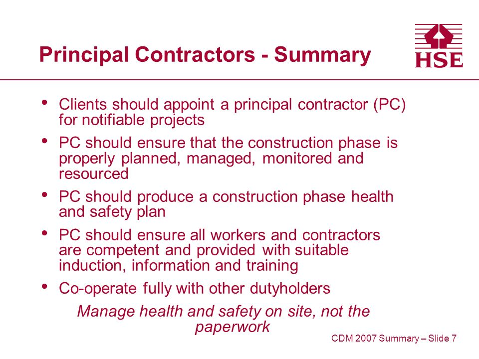 Principal Contractors - Summary Clients should appoint a principal contractor (PC) for notifiable projects PC should ensure that the construction phase is properly planned, managed, monitored and resourced PC should produce a construction phase health and safety plan PC should ensure all workers and contractors are competent and provided with suitable induction, information and training Co-operate fully with other dutyholders Manage health and safety on site, not the paperwork CDM 2007 Summary – Slide 7