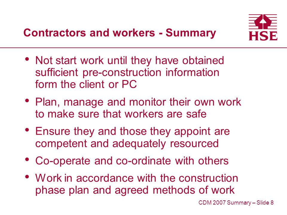 Contractors and workers - Summary Not start work until they have obtained sufficient pre-construction information form the client or PC Plan, manage and monitor their own work to make sure that workers are safe Ensure they and those they appoint are competent and adequately resourced Co-operate and co-ordinate with others Work in accordance with the construction phase plan and agreed methods of work CDM 2007 Summary – Slide 8