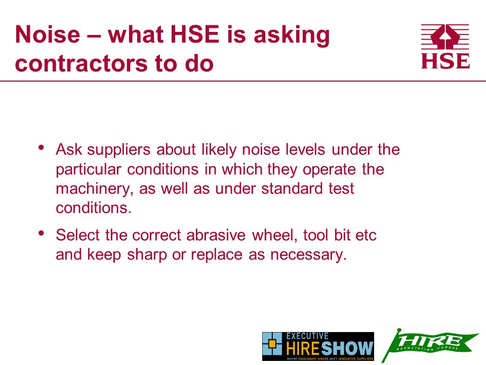 Noise – what HSE is asking contractors to do Ask suppliers about likely noise levels under the particular conditions in which they operate the machinery, as well as under standard test conditions.