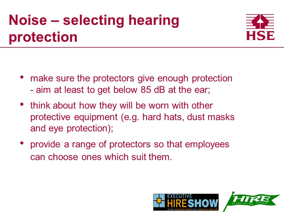 Noise – selecting hearing protection make sure the protectors give enough protection - aim at least to get below 85 dB at the ear; think about how they will be worn with other protective equipment (e.g.