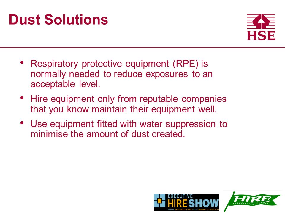 Dust Solutions Respiratory protective equipment (RPE) is normally needed to reduce exposures to an acceptable level.