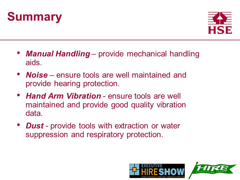 Summary Manual Handling – provide mechanical handling aids. Noise – ensure tools are well maintained and provide hearing protection. Hand Arm Vibratio