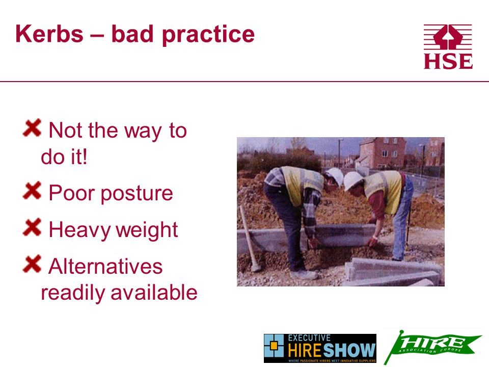 Kerbs – bad practice Not the way to do it! Poor posture Heavy weight Alternatives readily available