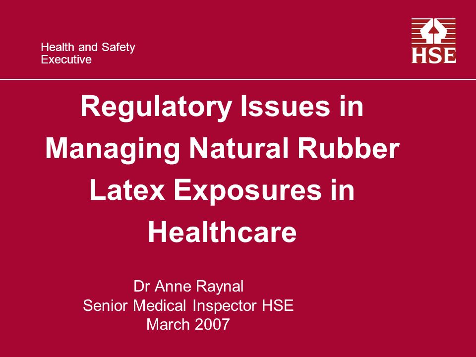 Health and Safety Executive Regulatory Issues in Managing Natural Rubber Latex Exposures in Healthcare Dr Anne Raynal Senior Medical Inspector HSE Mar