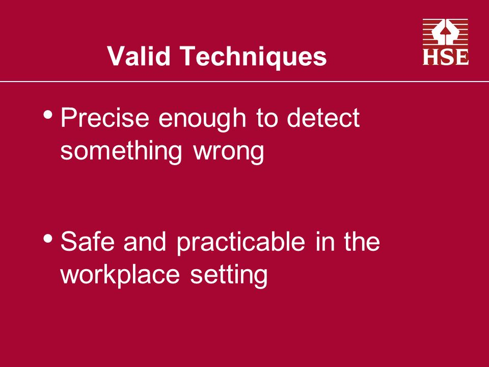 Valid Techniques Precise enough to detect something wrong Safe and practicable in the workplace setting
