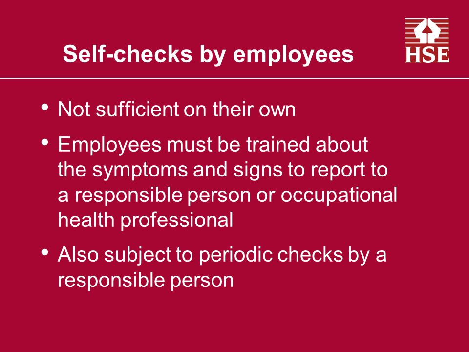 Self-checks by employees Not sufficient on their own Employees must be trained about the symptoms and signs to report to a responsible person or occup