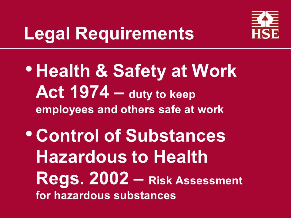 Legal Requirements Health & Safety at Work Act 1974 – duty to keep employees and others safe at work Control of Substances Hazardous to Health Regs. 2