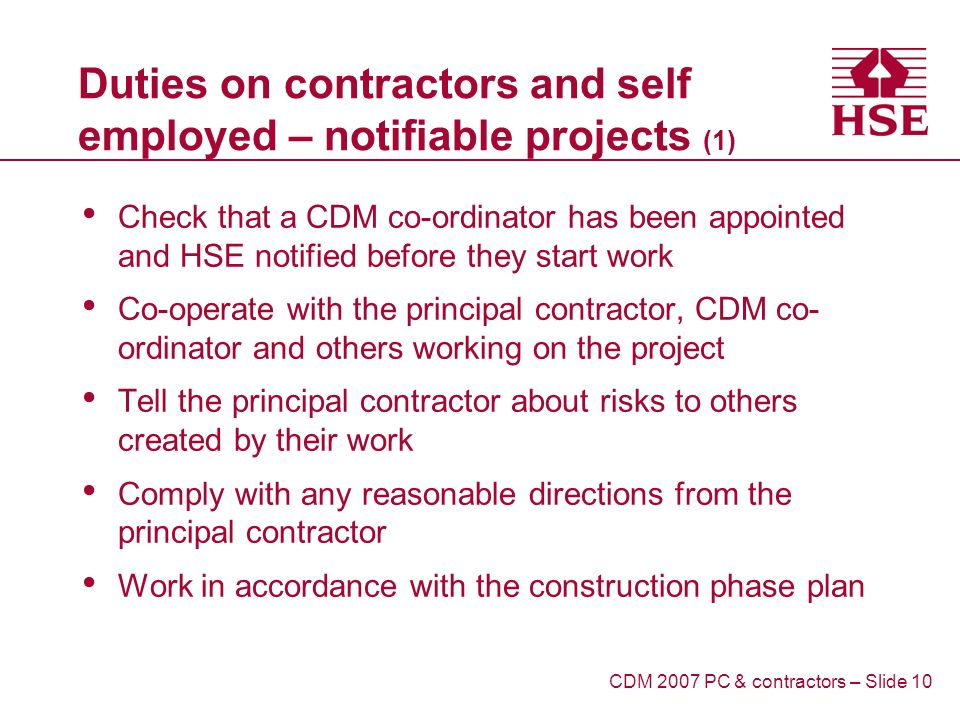 Duties on contractors and self employed – notifiable projects (1) Check that a CDM co-ordinator has been appointed and HSE notified before they start work Co-operate with the principal contractor, CDM co- ordinator and others working on the project Tell the principal contractor about risks to others created by their work Comply with any reasonable directions from the principal contractor Work in accordance with the construction phase plan CDM 2007 PC & contractors – Slide 10