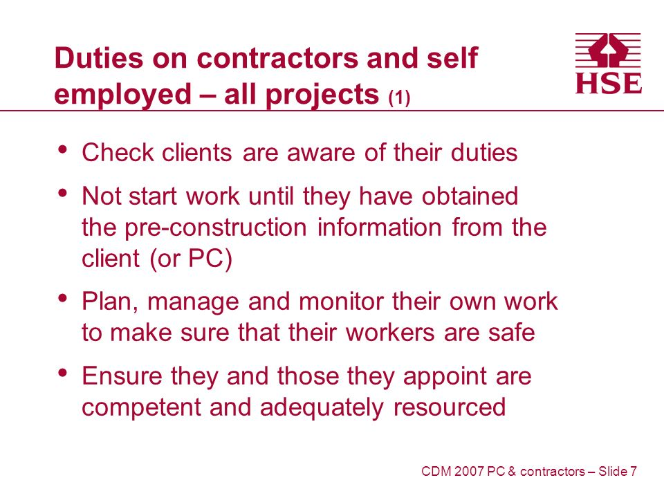 Duties on contractors and self employed – all projects (1) Check clients are aware of their duties Not start work until they have obtained the pre-construction information from the client (or PC) Plan, manage and monitor their own work to make sure that their workers are safe Ensure they and those they appoint are competent and adequately resourced CDM 2007 PC & contractors – Slide 7