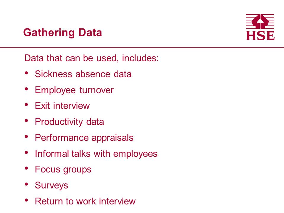 Gathering Data Data that can be used, includes: Sickness absence data Employee turnover Exit interview Productivity data Performance appraisals Inform