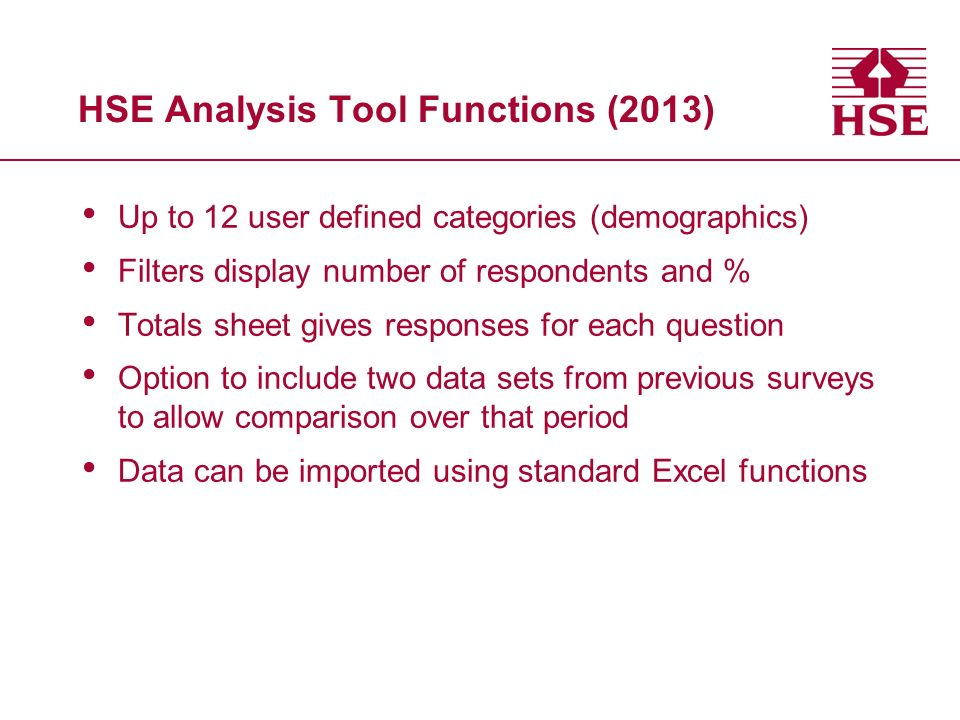 HSE Analysis Tool Functions (2013) Up to 12 user defined categories (demographics) Filters display number of respondents and % Totals sheet gives resp