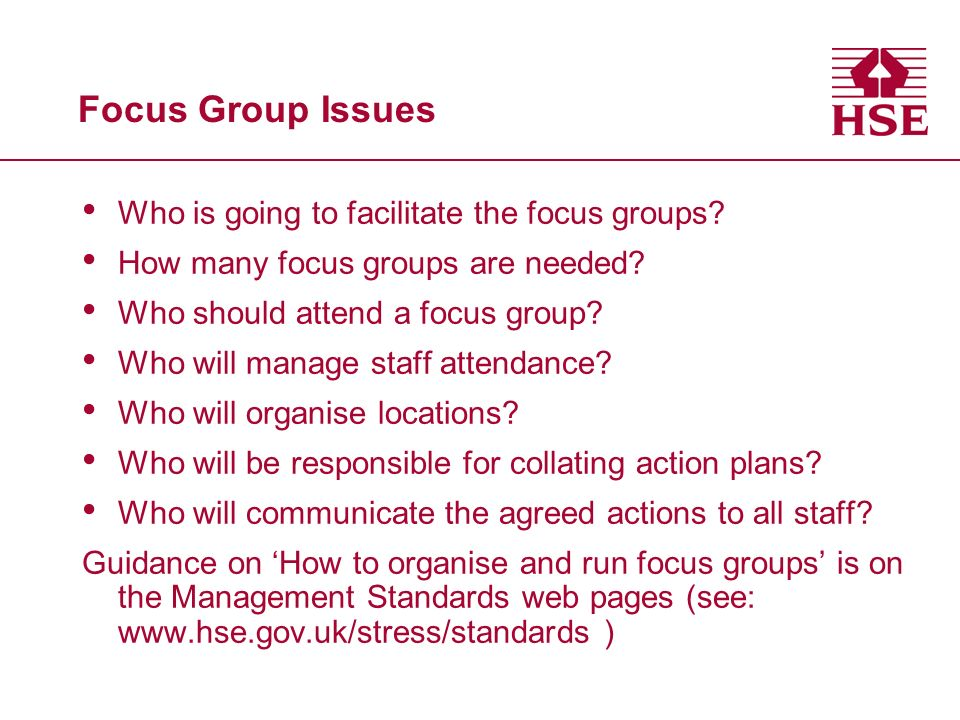 Focus Group Issues Who is going to facilitate the focus groups? How many focus groups are needed? Who should attend a focus group? Who will manage sta