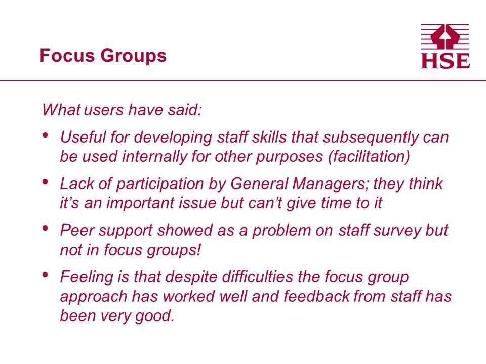 Focus Groups What users have said: Useful for developing staff skills that subsequently can be used internally for other purposes (facilitation) Lack