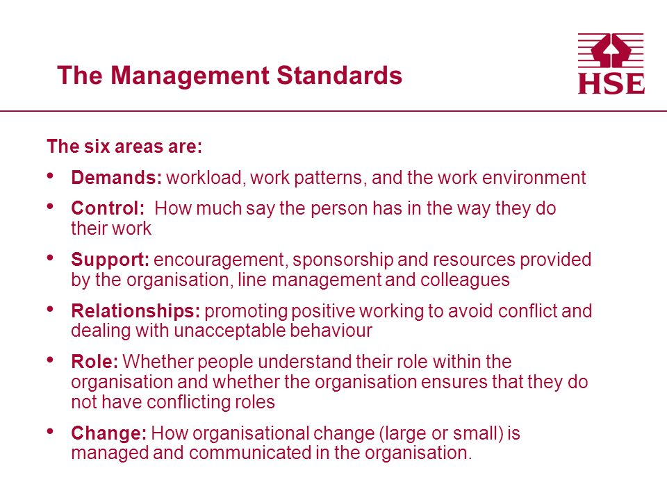 The Management Standards The six areas are: Demands: workload, work patterns, and the work environment Control: How much say the person has in the way