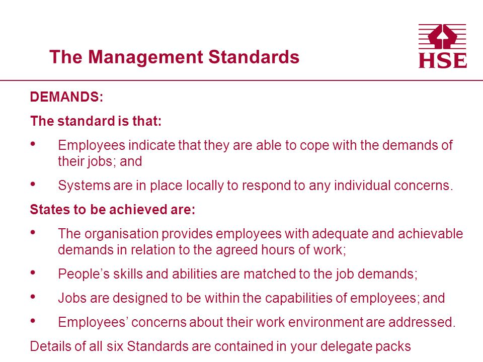 The Management Standards DEMANDS: The standard is that: Employees indicate that they are able to cope with the demands of their jobs; and Systems are