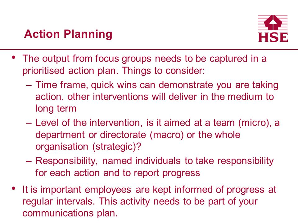Action Planning The output from focus groups needs to be captured in a prioritised action plan. Things to consider: –Time frame, quick wins can demons