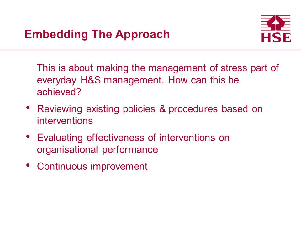 Embedding The Approach This is about making the management of stress part of everyday H&S management. How can this be achieved? Reviewing existing pol
