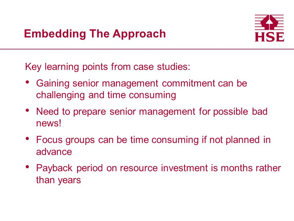 Embedding The Approach Key learning points from case studies: Gaining senior management commitment can be challenging and time consuming Need to prepa