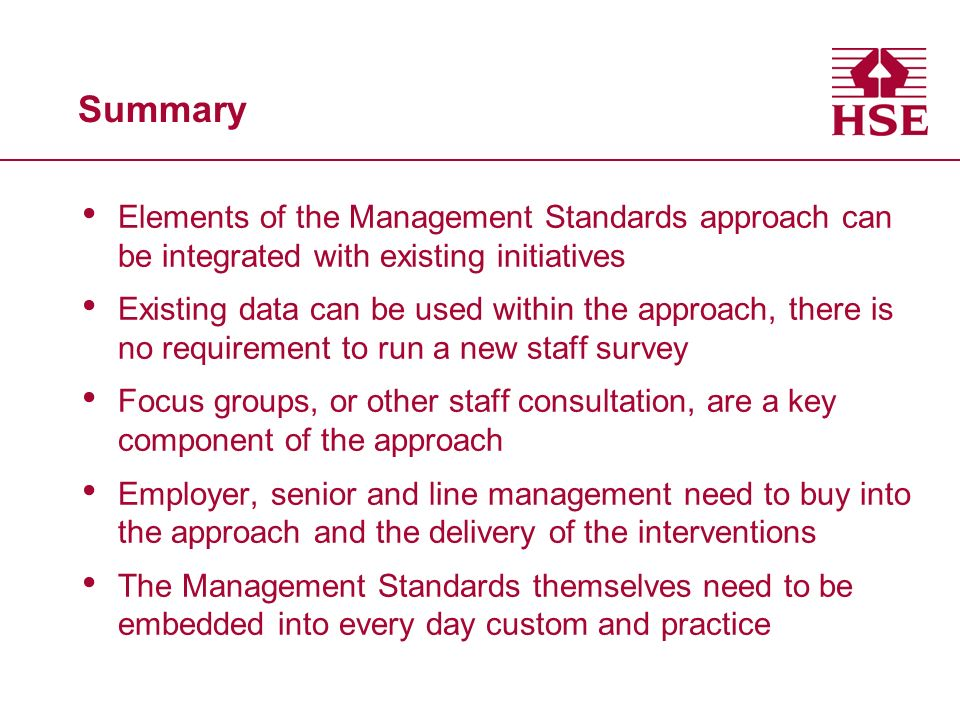 Summary Elements of the Management Standards approach can be integrated with existing initiatives Existing data can be used within the approach, there