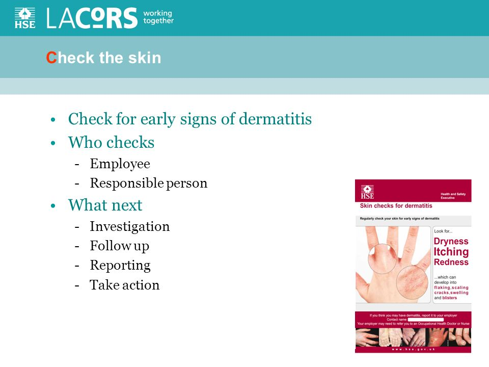 Check the skin Check for early signs of dermatitis Who checks -Employee -Responsible person What next -Investigation -Follow up -Reporting -Take action