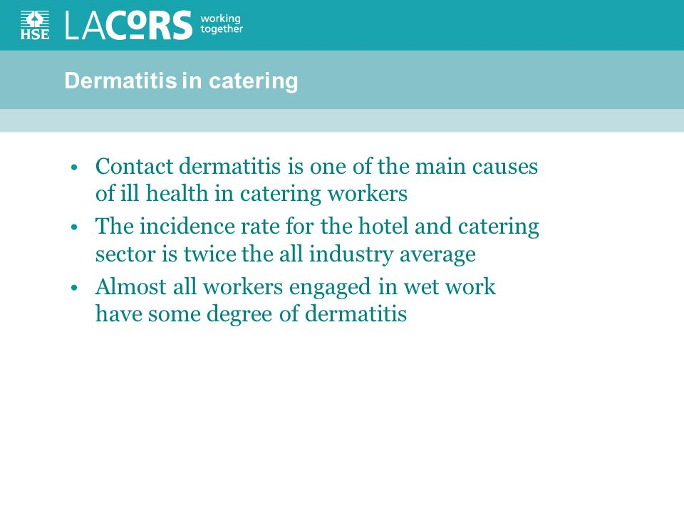 Dermatitis in catering Contact dermatitis is one of the main causes of ill health in catering workers The incidence rate for the hotel and catering sector is twice the all industry average Almost all workers engaged in wet work have some degree of dermatitis