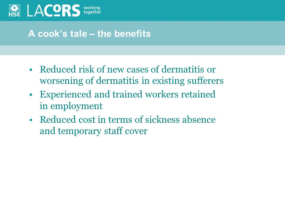 A cooks tale – the benefits Reduced risk of new cases of dermatitis or worsening of dermatitis in existing sufferers Experienced and trained workers retained in employment Reduced cost in terms of sickness absence and temporary staff cover