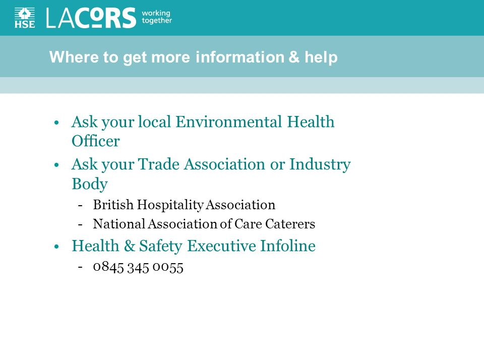 Where to get more information & help Ask your local Environmental Health Officer Ask your Trade Association or Industry Body -British Hospitality Association -National Association of Care Caterers Health & Safety Executive Infoline -0845 345 0055