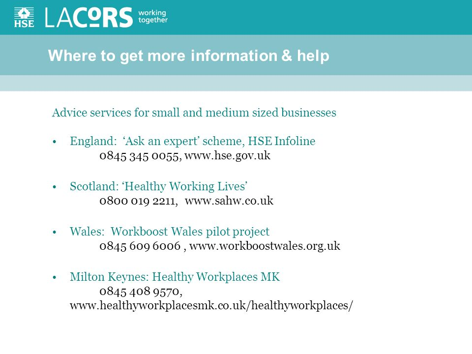 Where to get more information & help Advice services for small and medium sized businesses England: Ask an expert scheme, HSE Infoline 0845 345 0055, www.hse.gov.uk Scotland: Healthy Working Lives 0800 019 2211, www.sahw.co.uk Wales: Workboost Wales pilot project 0845 609 6006, www.workboostwales.org.uk Milton Keynes: Healthy Workplaces MK 0845 408 9570, www.healthyworkplacesmk.co.uk/healthyworkplaces/