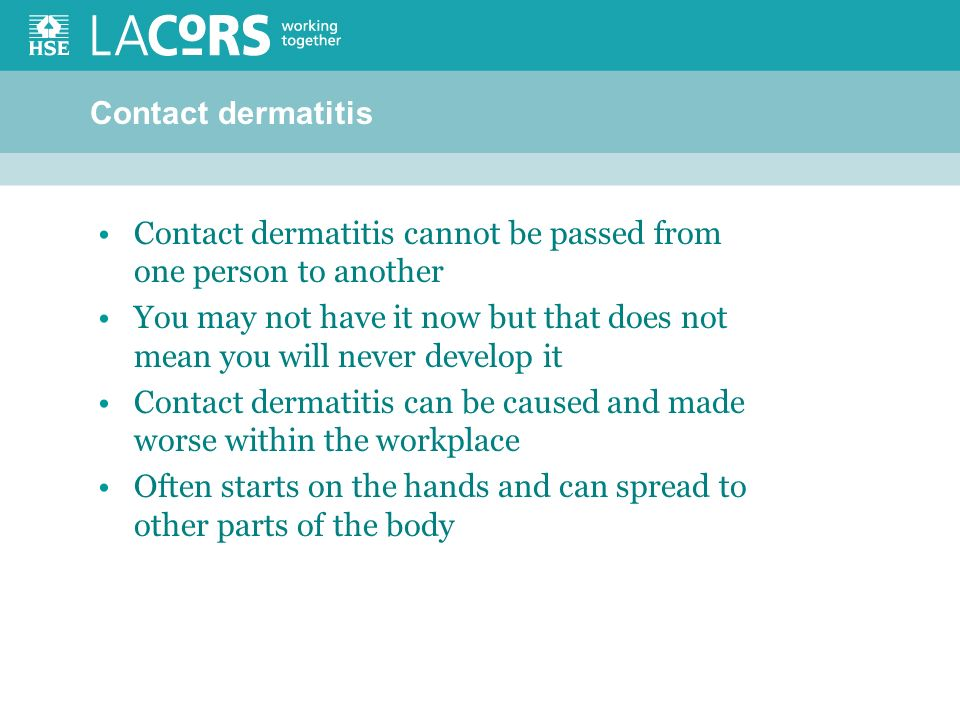 Contact dermatitis Contact dermatitis cannot be passed from one person to another You may not have it now but that does not mean you will never develop it Contact dermatitis can be caused and made worse within the workplace Often starts on the hands and can spread to other parts of the body