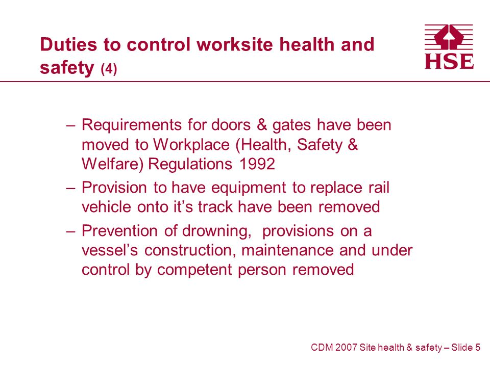 Duties to control worksite health and safety (4) –Requirements for doors & gates have been moved to Workplace (Health, Safety & Welfare) Regulations 1992 –Provision to have equipment to replace rail vehicle onto its track have been removed –Prevention of drowning, provisions on a vessels construction, maintenance and under control by competent person removed CDM 2007 Site health & safety – Slide 5
