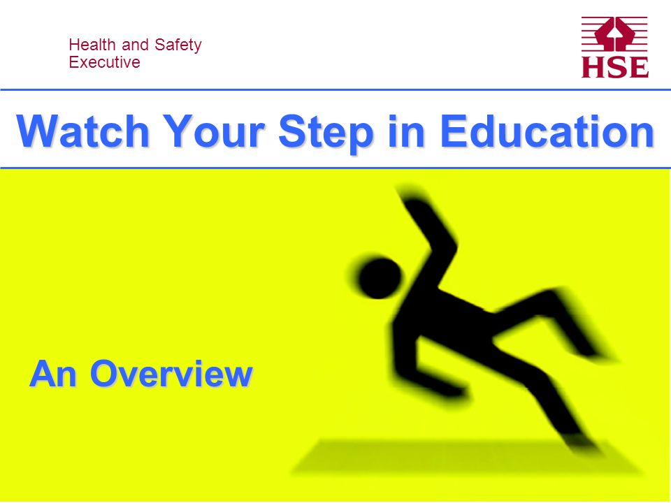Health and Safety Executive Health and Safety Executive Watch Your Step in Education An Overview